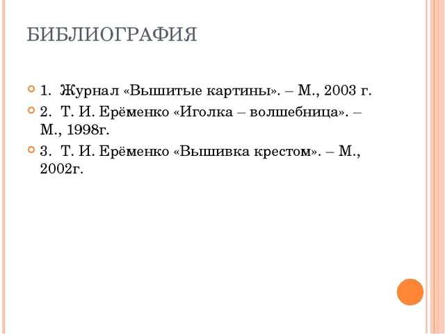 БИБЛИОГРАФИЯ 1. Журнал «Вышитые картины». – М., 2003 г. 2. Т. И. Ерёменко «Иг...