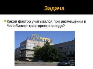Задача Какой фактор учитывался при размещении в Челябинске тракторного завода?