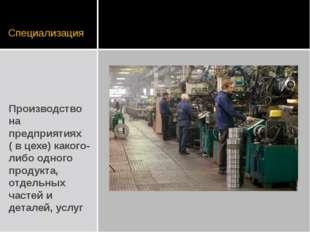 Специализация Производство на предприятиях ( в цехе) какого-либо одного проду