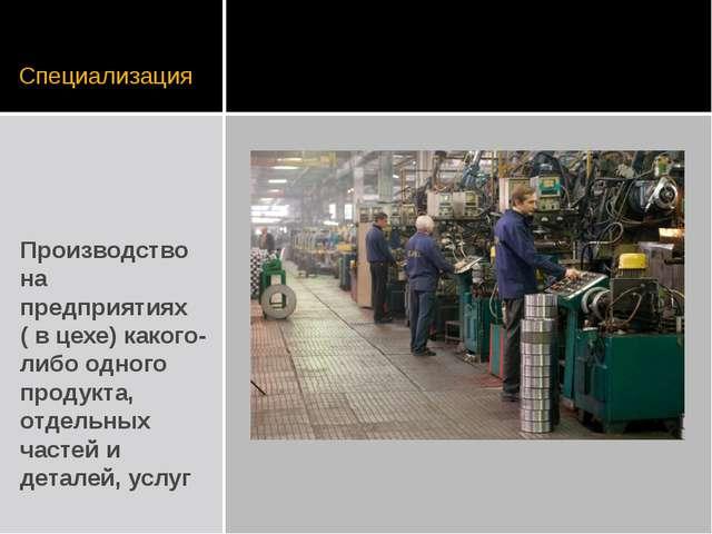 Специализация Производство на предприятиях ( в цехе) какого-либо одного проду...
