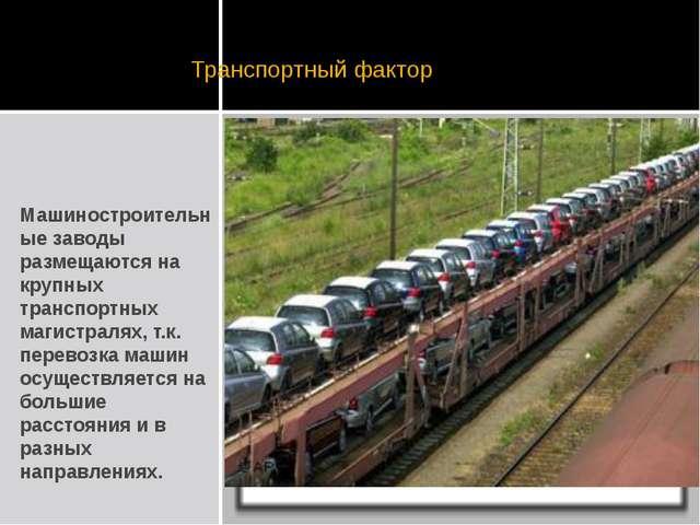 Транспортный фактор Машиностроительные заводы размещаются на крупных транспо...