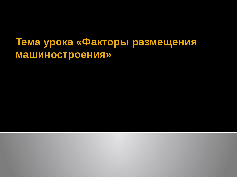 Тема урока «Факторы размещения машиностроения» Учитель географии МБОУ СОШ №4...