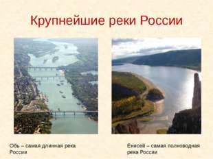 Крупнейшие реки России Обь – самая длинная река России Енисей – самая полново
