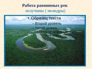 Работа равнинных рек излучины ( меандры)