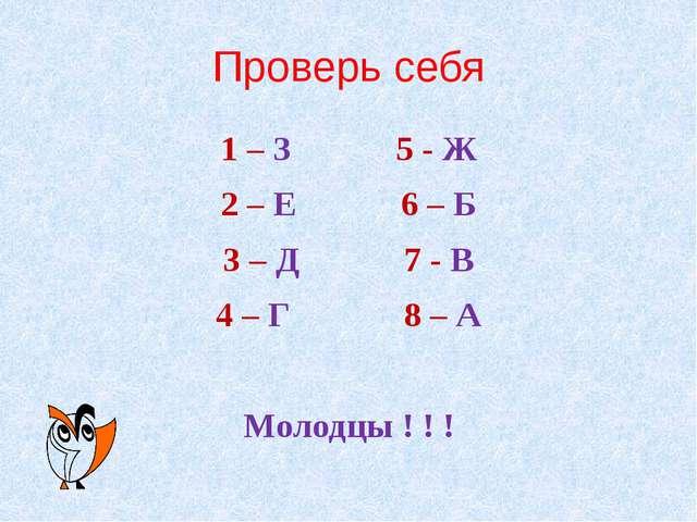 Проверь себя 1 – З 5 - Ж 2 – Е 6 – Б 3 – Д 7 - В 4 – Г 8 – А Молодцы ! ! !