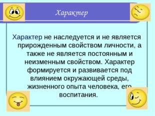 Характер Характер не наследуется и не является прирожденным свойством личност