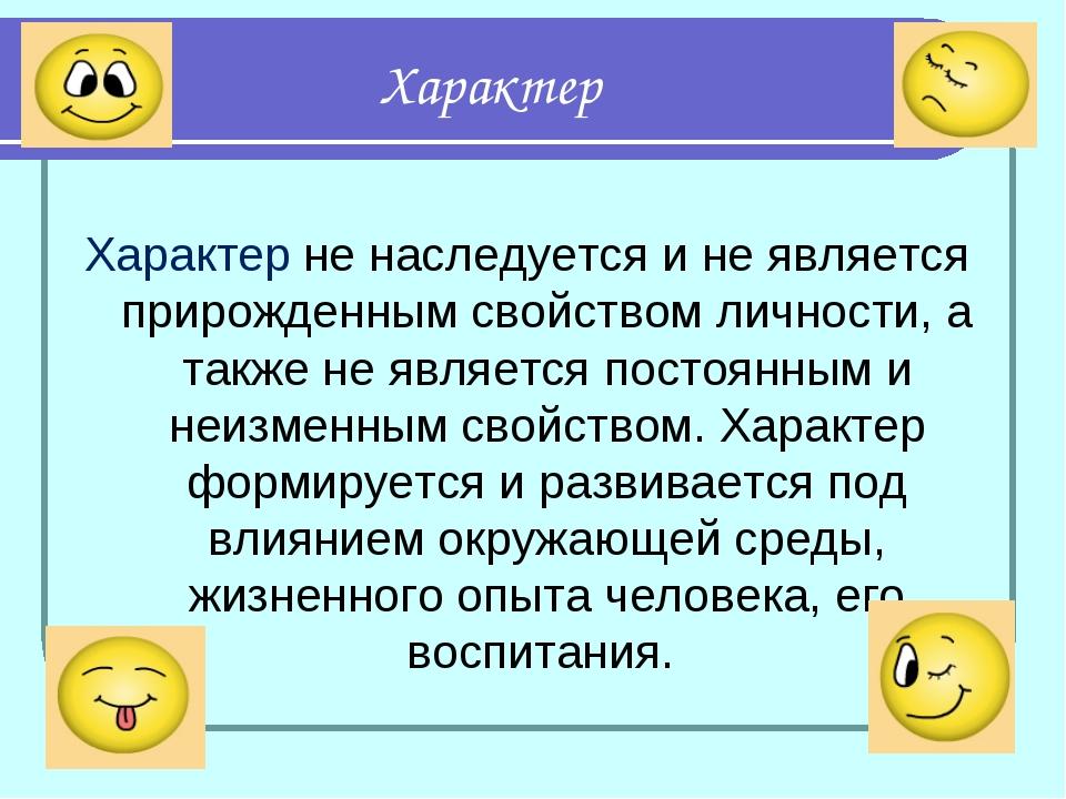 Характер Характер не наследуется и не является прирожденным свойством личност...