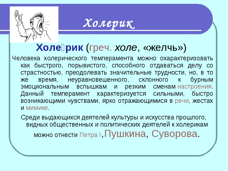Холе́рик(греч.холе, «желчь») Человека холерического темперамента можно оха...