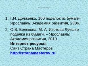 Список используемой литературы: Г.И. Долженко. 100 поделок из бумаги- Яросла
