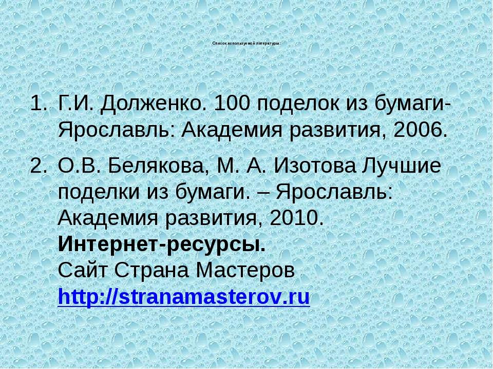 Список используемой литературы: Г.И. Долженко. 100 поделок из бумаги- Яросла...