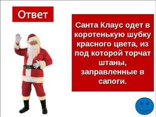 Санта Клаус одет в коротенькую шубку красного цвета, из под которой торчат шт