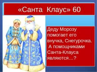 «Санта Клаус» 60 Деду Морозу помогает его внучка, Снегурочка. А помощниками С