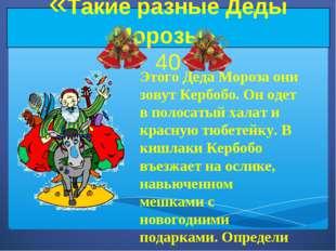 «Такие разные Деды Морозы» 40 Этого Деда Мороза они зовут Кербобо. Он одет в