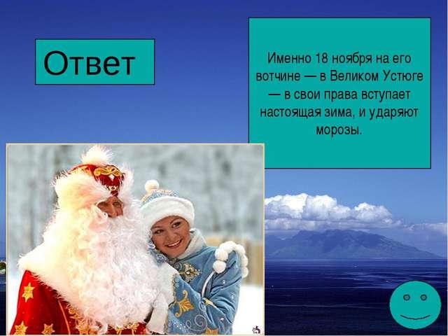 Ответ Именно 18 ноября на его вотчине — в Великом Устюге — в свои права вступ...