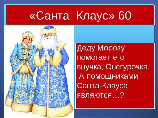 «Санта Клаус» 60 Деду Морозу помогает его внучка, Снегурочка. А помощниками С...