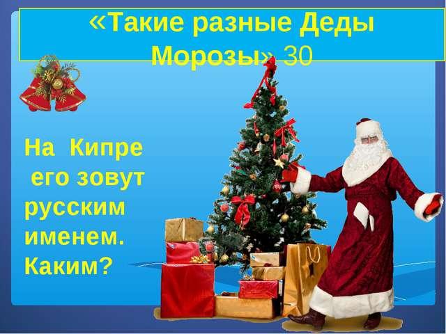 «Такие разные Деды Морозы» 30 На Кипре его зовут русским именем. Каким?