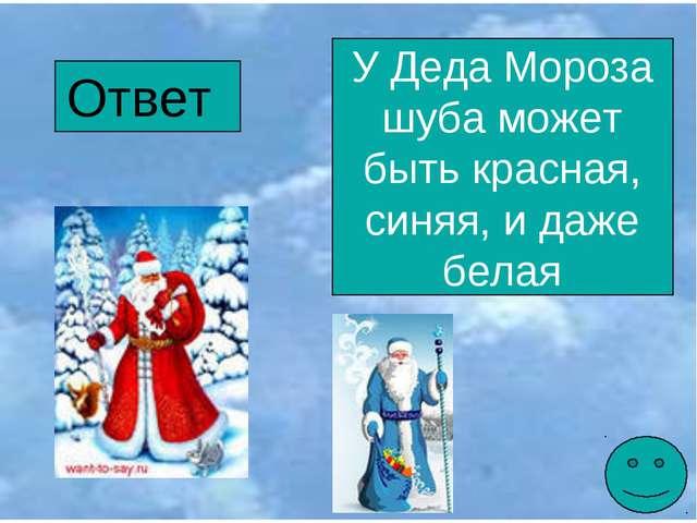 Ответ У Деда Мороза шуба может быть красная, синяя, и даже белая