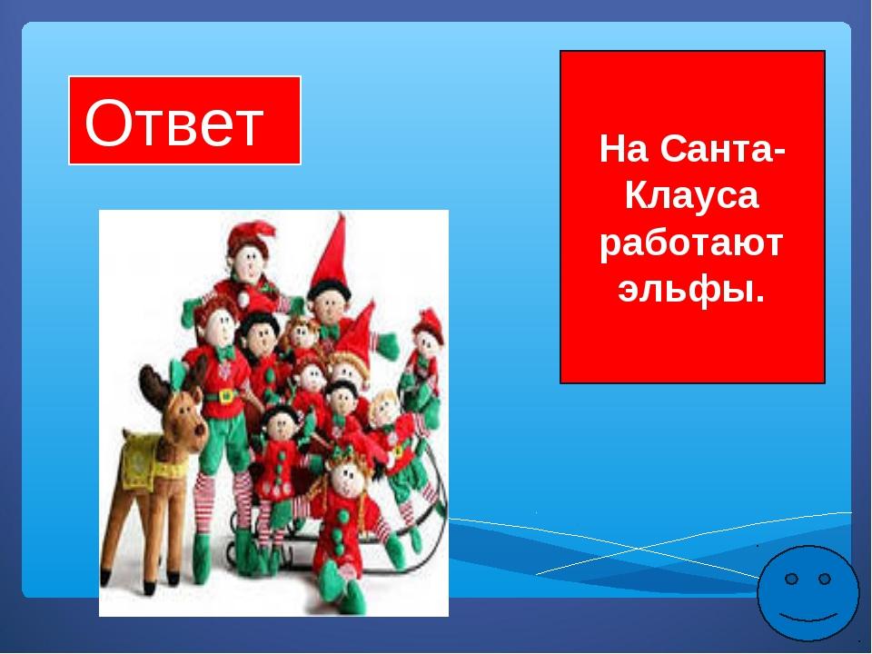 Ответ На Санта-Клауса работают эльфы.