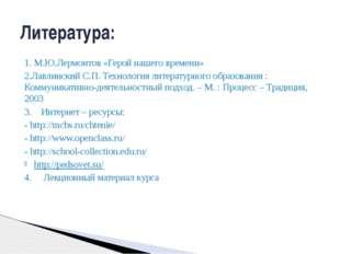 1. М.Ю.Лермонтов «Герой нашего времени» 2.Лавлинский С.П. Технология литерату