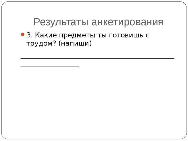 Результаты анкетирования 3. Какие предметы ты готовишь с трудом? (напиши) ___...