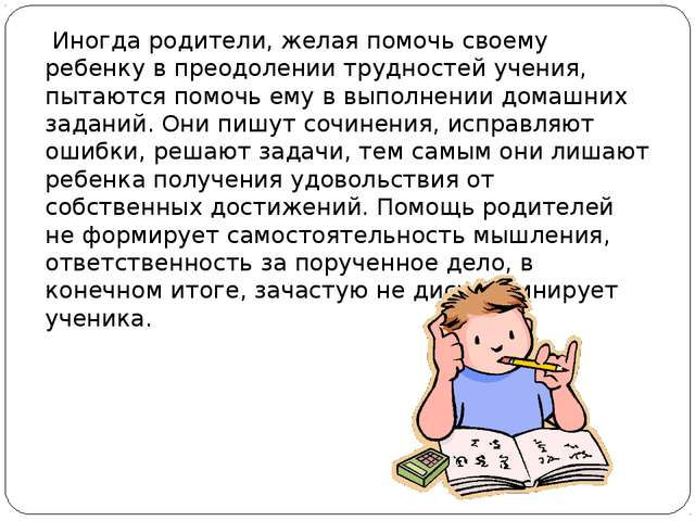 Иногда родители, желая помочь своему ребенку в преодолении трудностей учения...