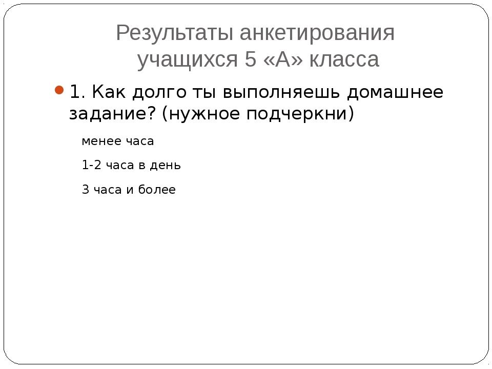 Результаты анкетирования учащихся 5 «А» класса 1. Как долго ты выполняешь дом...