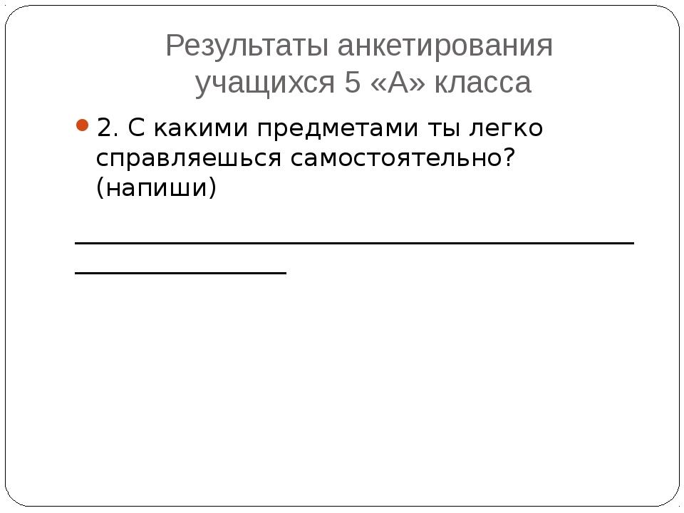 Результаты анкетирования учащихся 5 «А» класса 2. С какими предметами ты легк...