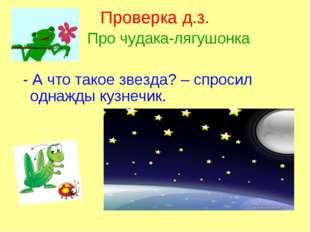 Проверка д.з. Про чудака-лягушонка - А что такое звезда? – спросил однажды ку