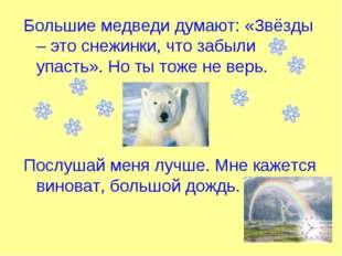 Большие медведи думают: «Звёзды – это снежинки, что забыли упасть». Но ты тож