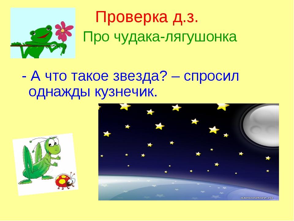 Проверка д.з. Про чудака-лягушонка - А что такое звезда? – спросил однажды ку...