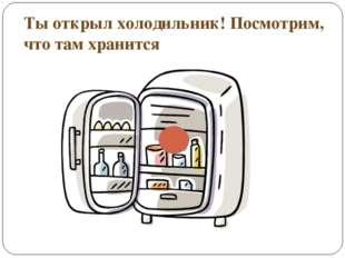 Ты открыл холодильник! Посмотрим, что там хранится