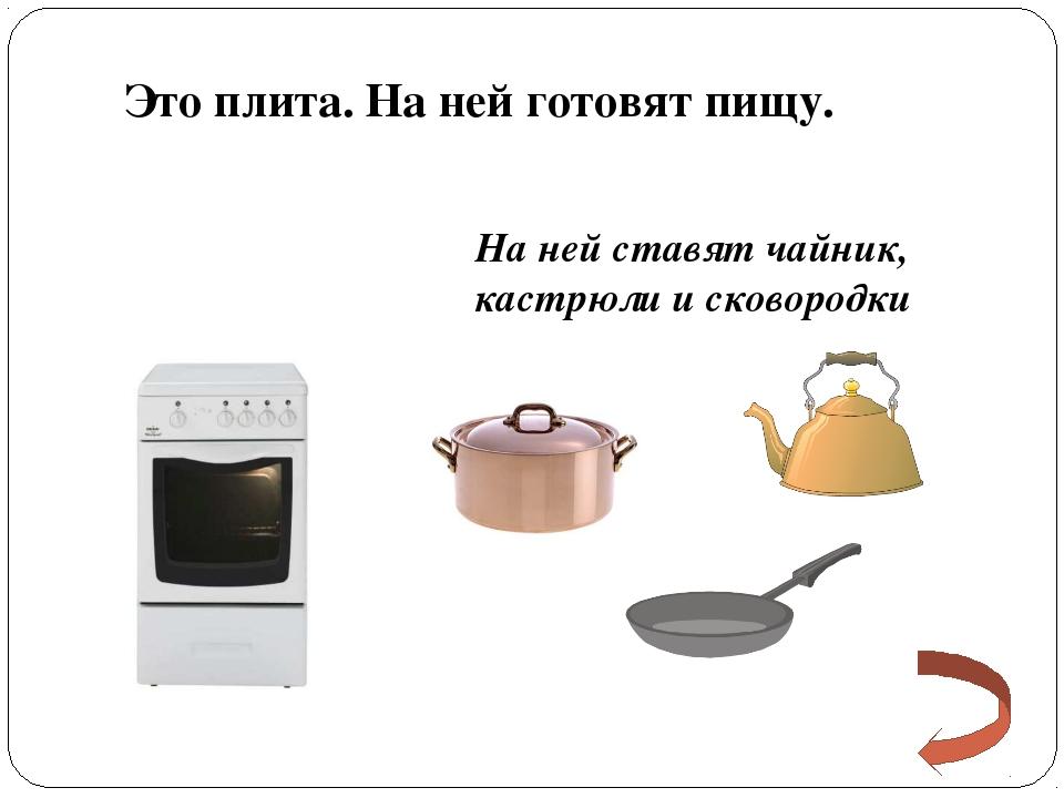 Это плита. На ней готовят пищу. На ней ставят чайник, кастрюли и сковородки