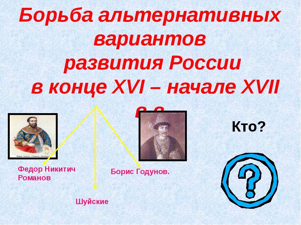 Борьба альтернативных вариантов развития России в конце XVI – начале XVII в....