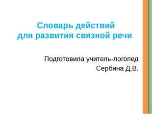 Словарь действий для развития связной речи Подготовила учитель-логопед Сербин