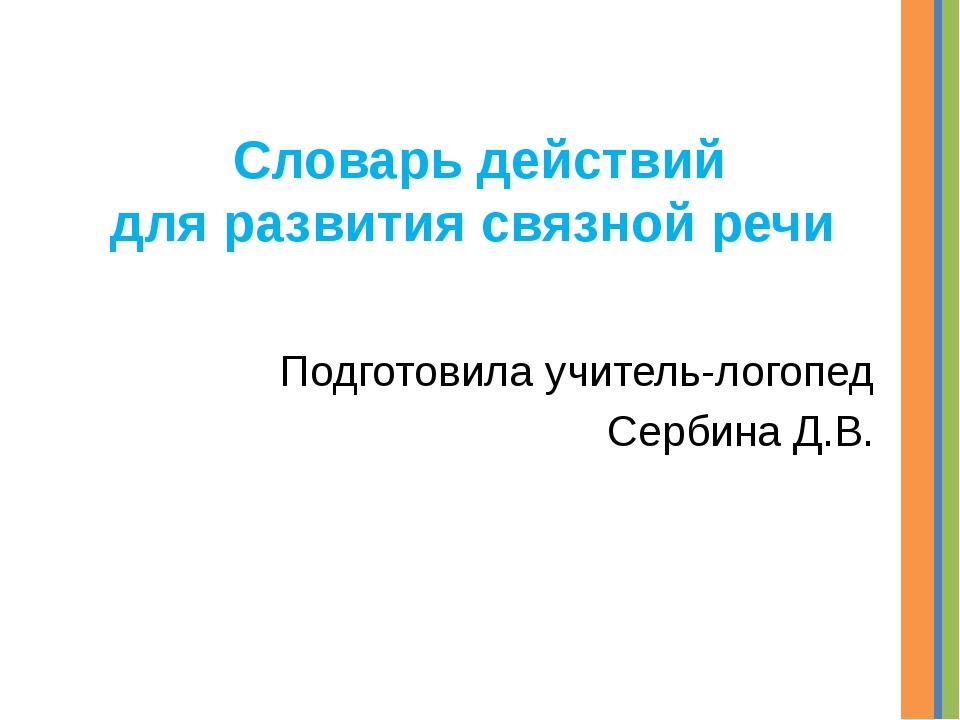 Словарь действий для развития связной речи Подготовила учитель-логопед Сербин...