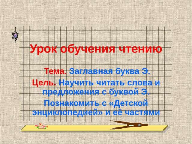 Урок обучения чтению Тема. Заглавная буква Э. Цель. Научить читать слова и пр...