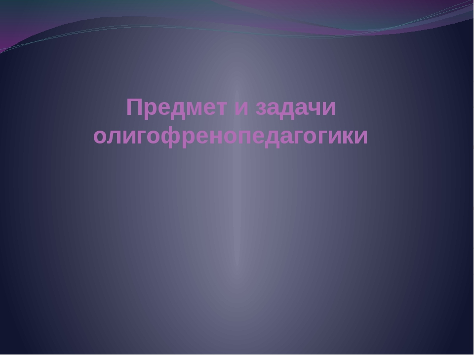 Предмет и задачи олигофренопедагогики