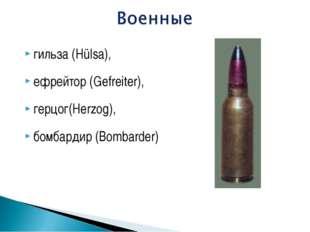 гильза (Hülsa), ефрейтор (Gefreiter), герцог(Herzog), бомбардир (Bombarder)