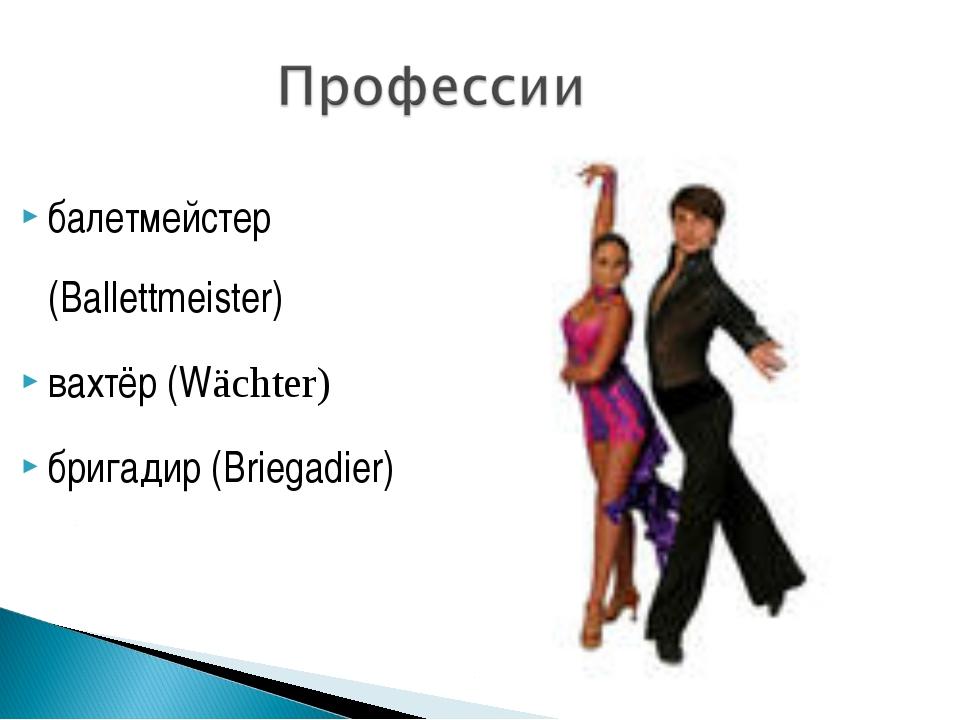 балетмейстер (Ballettmeister) вахтёр (Wächter) бригадир (Briegadier)