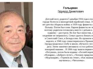 Гольцман Эдуард Данилович Детский поэт,родился 5декабря 1934 годав польск