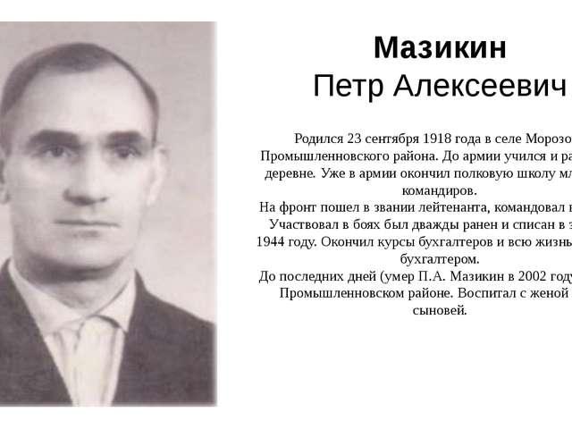 Мазикин Петр Алексеевич Родился 23сентября 1918 годав селе Морозово Промышл...