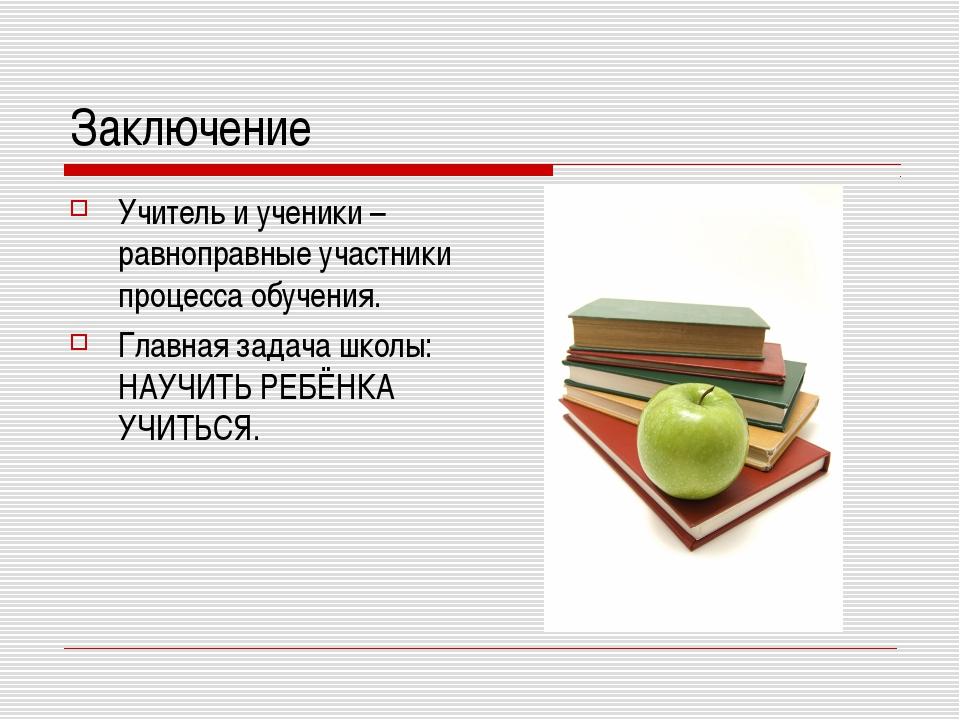 Заключение Учитель и ученики – равноправные участники процесса обучения. Глав...