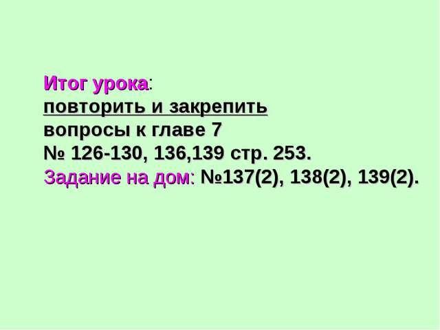 Итог урока: повторить и закрепить вопросы к главе 7 № 126-130, 136,139 стр. 2...