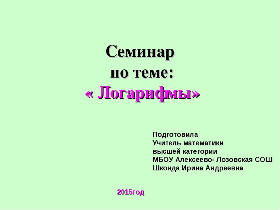 Семинар по теме: « Логарифмы» Подготовила Учитель математики высшей категории...
