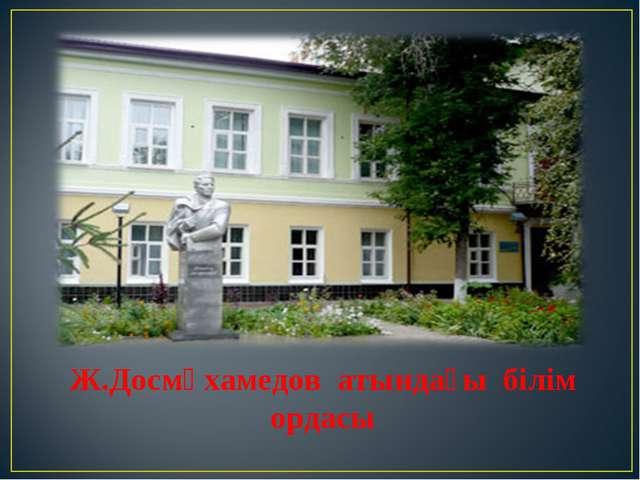 Ж.Досмұхамедов атындағы білім ордасы