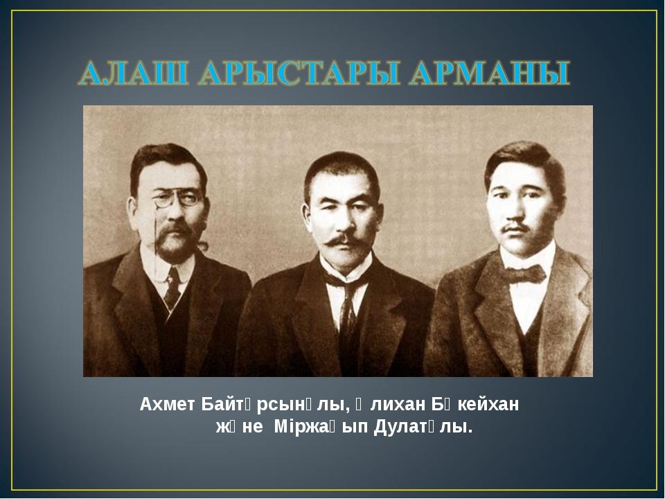 Ахмет Байтұрсынұлы, Әлихан Бөкейхан және Міржақып Дулатұлы.