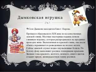 Дымковская игрушка Село Дымково находится близ г. Кирова. Промысел образовалс