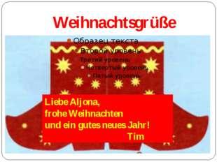Weihnachtsgrüße Liebe Aljona, frohe Weihnachten und ein gutes neues Jahr! Tim