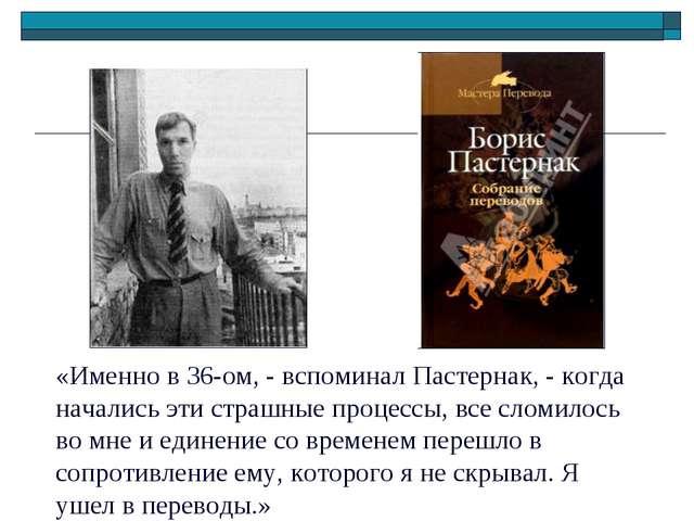«Именно в 36-ом, - вспоминал Пастернак, - когда начались эти страшные процесс...