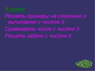 Я умею: Решать примеры на сложение и вычитание с числом 5 Сравнивать числа с